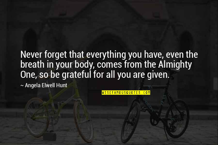Grateful For You Quotes By Angela Elwell Hunt: Never forget that everything you have, even the