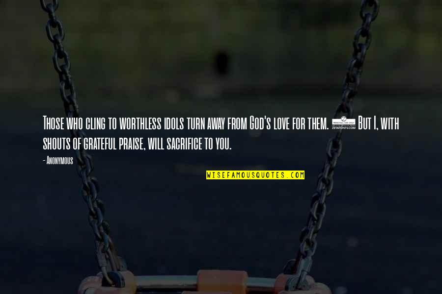 Grateful For You Quotes By Anonymous: Those who cling to worthless idols turn away