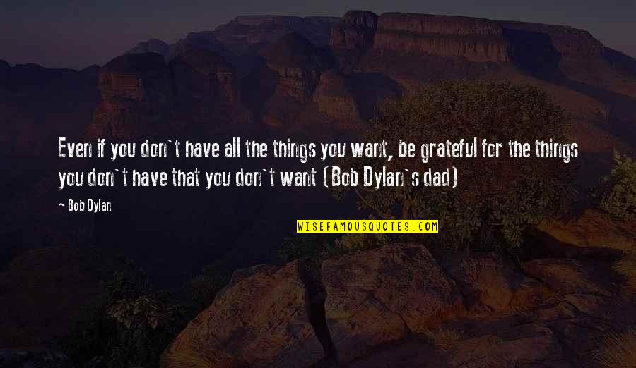 Grateful For You Quotes By Bob Dylan: Even if you don't have all the things