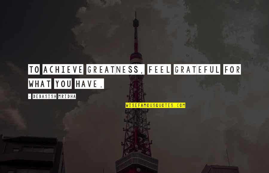 Grateful For You Quotes By Debasish Mridha: To achieve greatness, feel grateful for what you