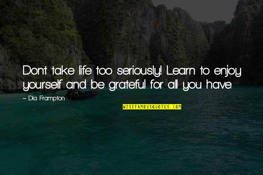 Grateful For You Quotes By Dia Frampton: Don't take life too seriously! Learn to enjoy