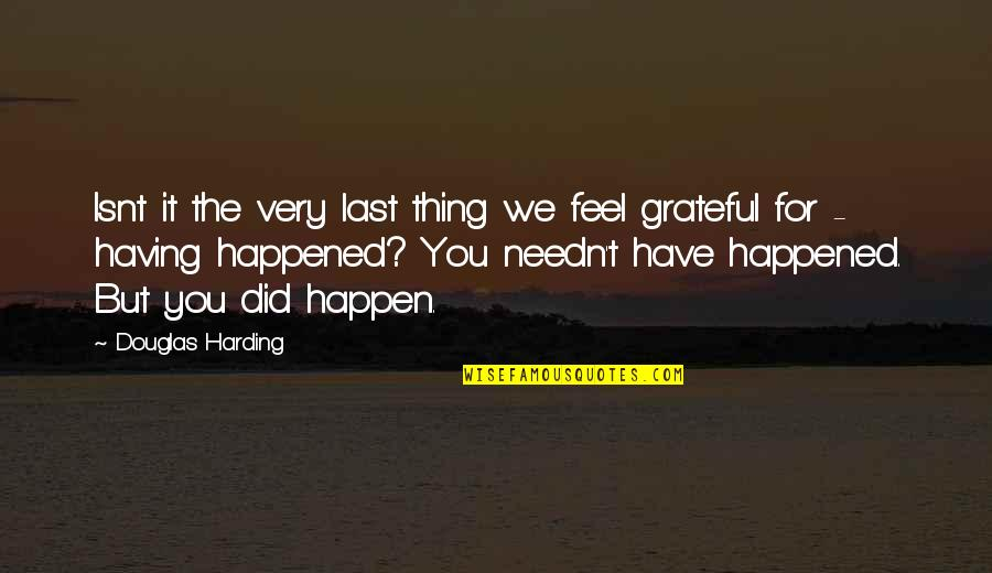 Grateful For You Quotes By Douglas Harding: Isnt it the very last thing we feel