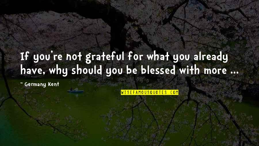 Grateful For You Quotes By Germany Kent: If you're not grateful for what you already