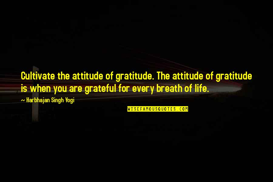 Grateful For You Quotes By Harbhajan Singh Yogi: Cultivate the attitude of gratitude. The attitude of