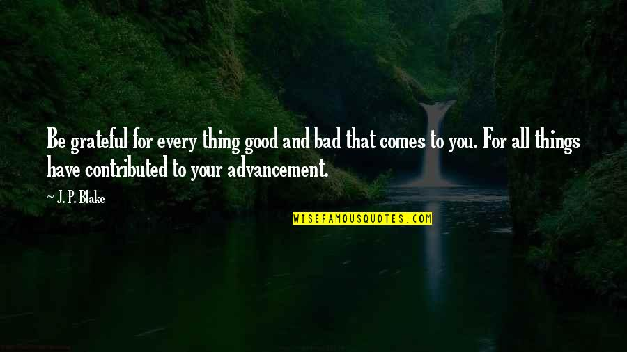 Grateful For You Quotes By J. P. Blake: Be grateful for every thing good and bad