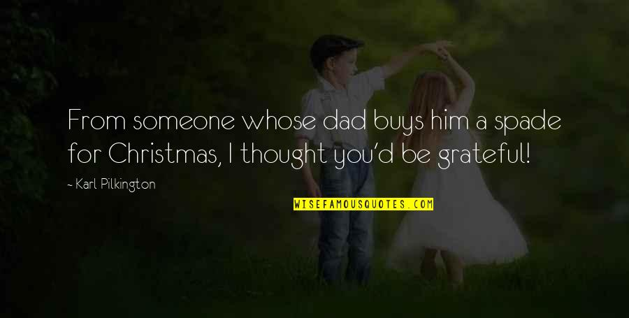 Grateful For You Quotes By Karl Pilkington: From someone whose dad buys him a spade