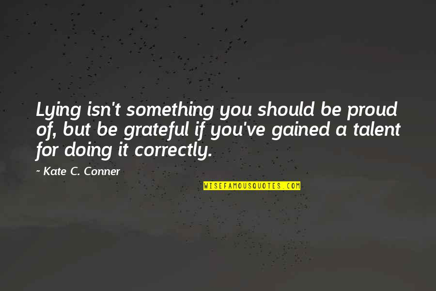Grateful For You Quotes By Kate C. Conner: Lying isn't something you should be proud of,