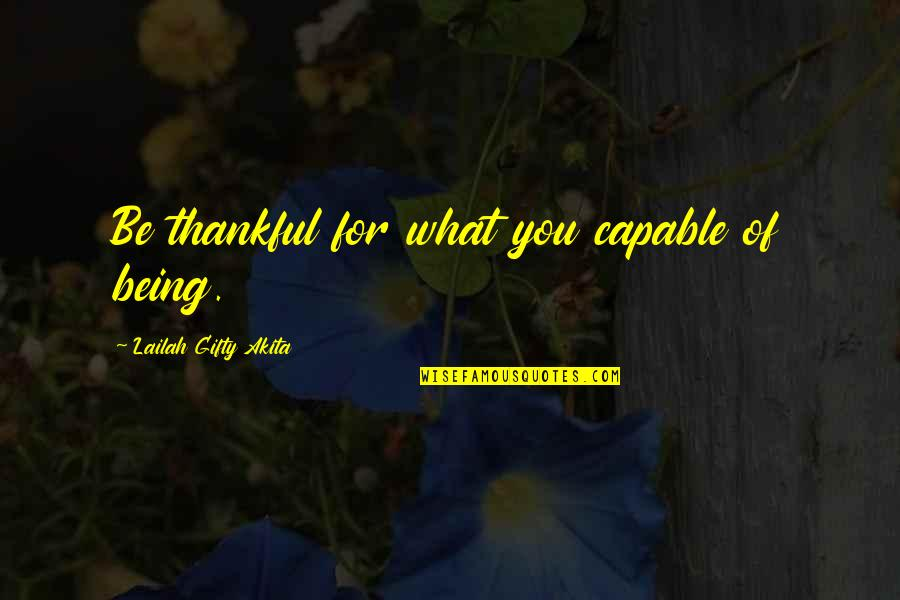 Grateful For You Quotes By Lailah Gifty Akita: Be thankful for what you capable of being.