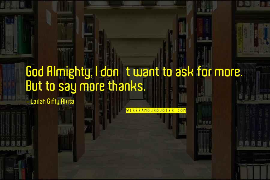 Grateful For You Quotes By Lailah Gifty Akita: God Almighty, I don't want to ask for