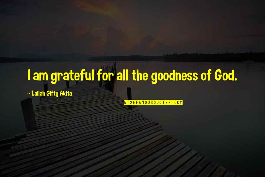 Grateful For You Quotes By Lailah Gifty Akita: I am grateful for all the goodness of