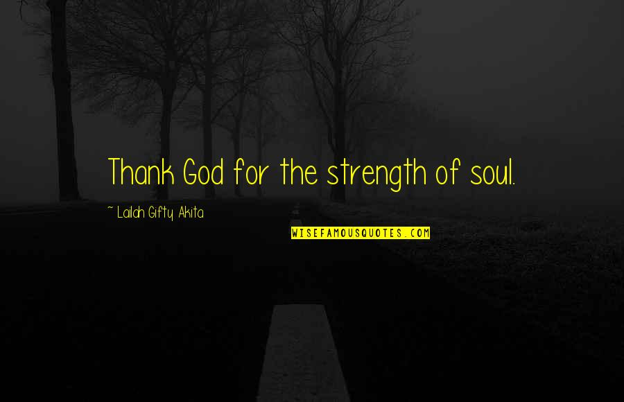 Grateful For You Quotes By Lailah Gifty Akita: Thank God for the strength of soul.