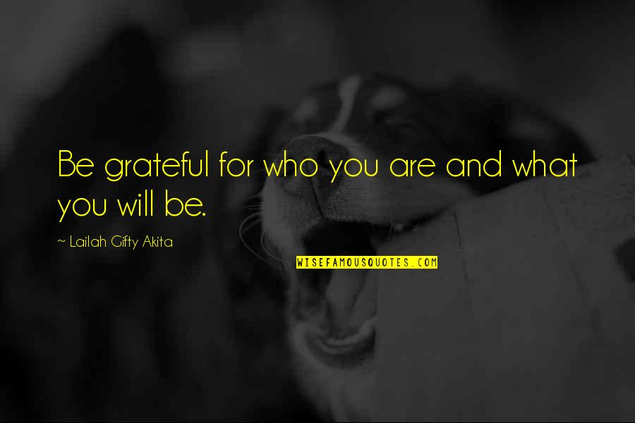 Grateful For You Quotes By Lailah Gifty Akita: Be grateful for who you are and what