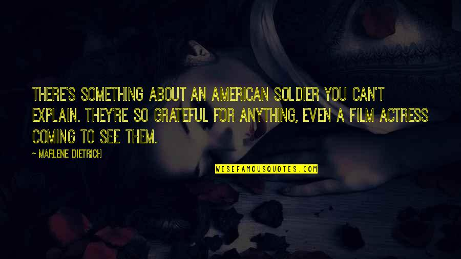 Grateful For You Quotes By Marlene Dietrich: There's something about an American soldier you can't
