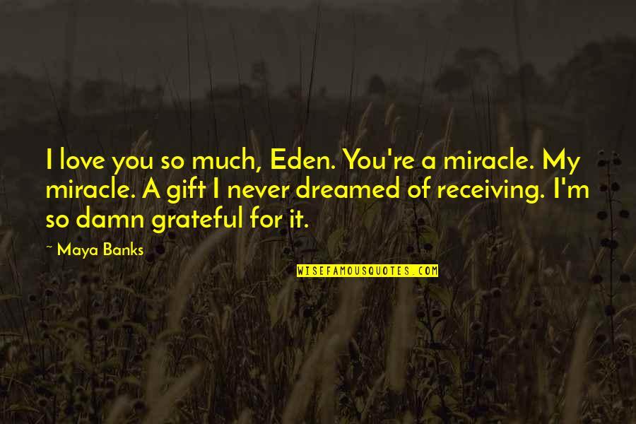 Grateful For You Quotes By Maya Banks: I love you so much, Eden. You're a