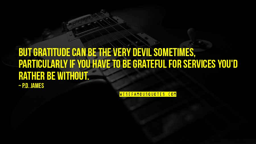 Grateful For You Quotes By P.D. James: But gratitude can be the very devil sometimes,