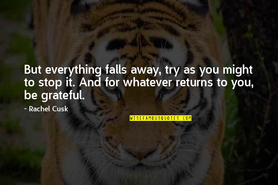 Grateful For You Quotes By Rachel Cusk: But everything falls away, try as you might