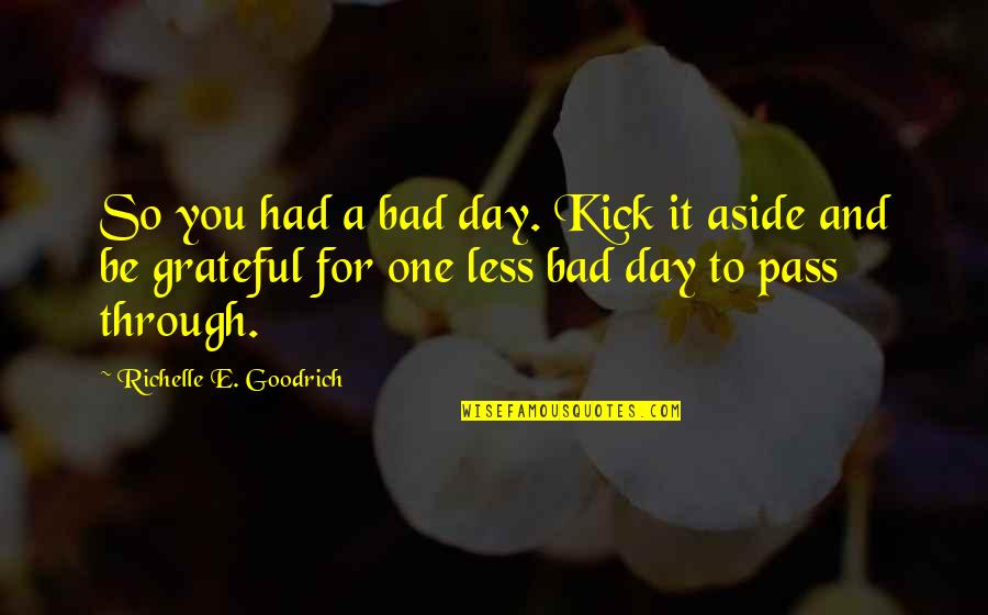 Grateful For You Quotes By Richelle E. Goodrich: So you had a bad day. Kick it