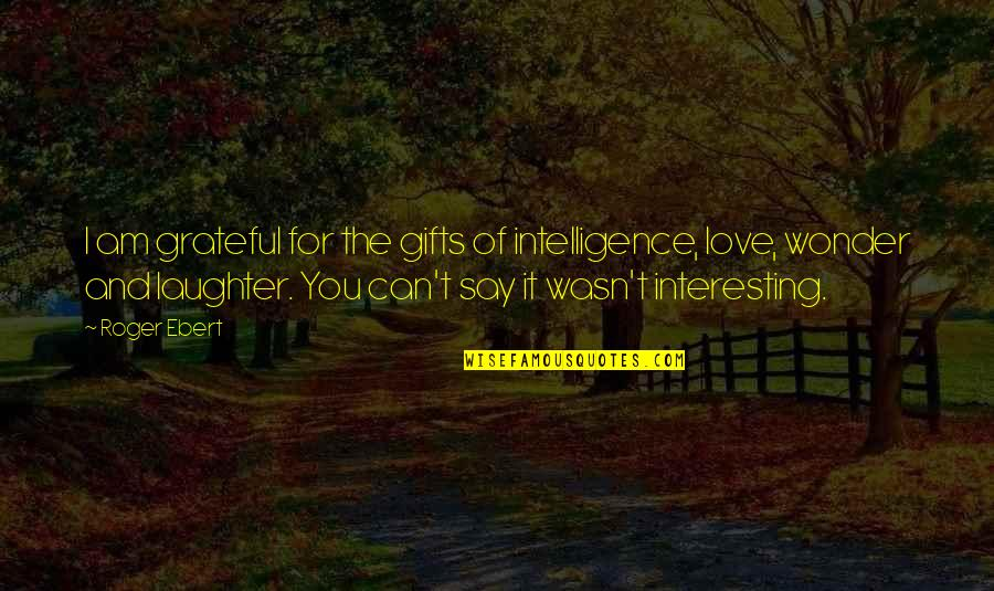Grateful For You Quotes By Roger Ebert: I am grateful for the gifts of intelligence,