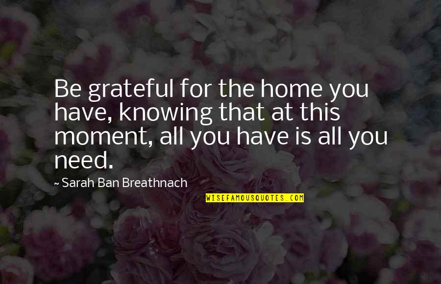 Grateful For You Quotes By Sarah Ban Breathnach: Be grateful for the home you have, knowing
