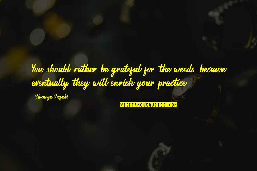 Grateful For You Quotes By Shunryu Suzuki: You should rather be grateful for the weeds,