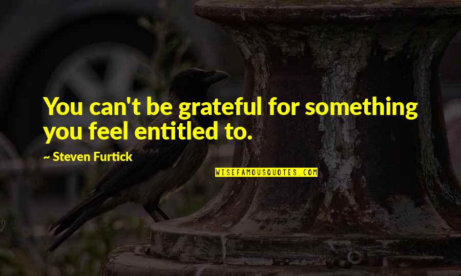 Grateful For You Quotes By Steven Furtick: You can't be grateful for something you feel