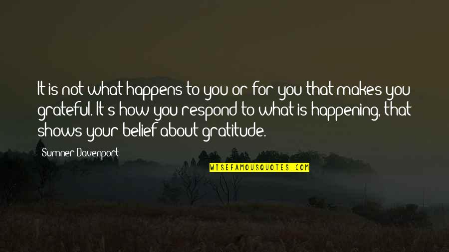 Grateful For You Quotes By Sumner Davenport: It is not what happens to you or