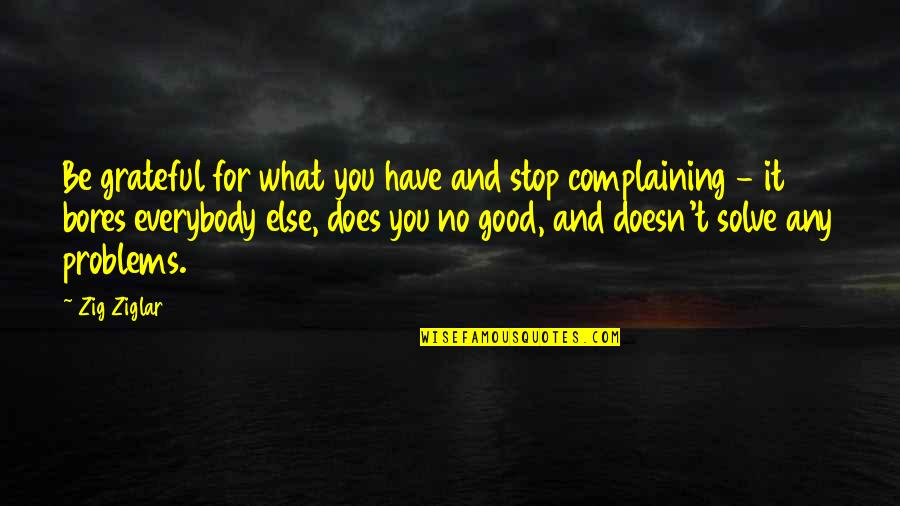 Grateful For You Quotes By Zig Ziglar: Be grateful for what you have and stop