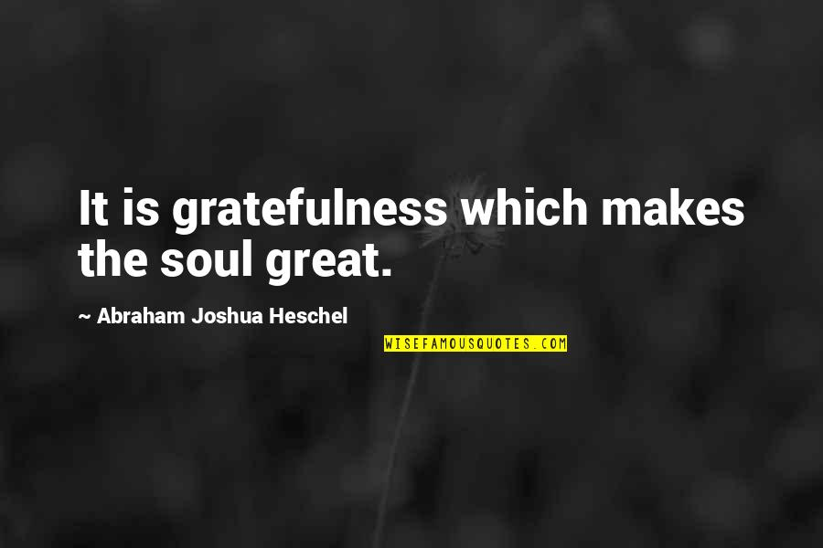 Gratefulness Quotes By Abraham Joshua Heschel: It is gratefulness which makes the soul great.