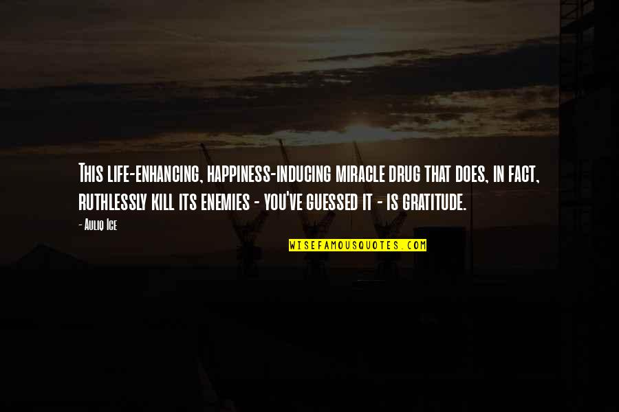 Gratefulness Quotes By Auliq Ice: This life-enhancing, happiness-inducing miracle drug that does, in