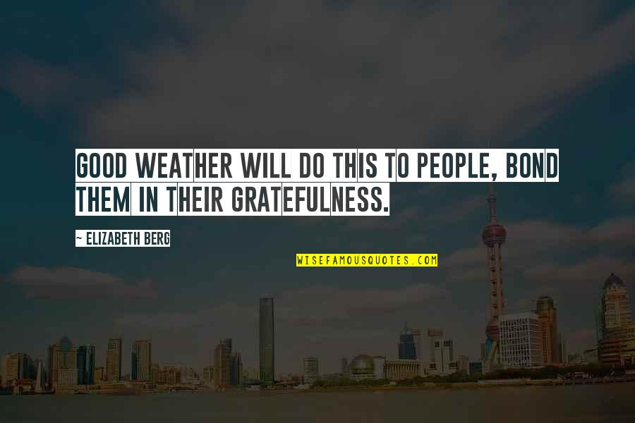 Gratefulness Quotes By Elizabeth Berg: Good weather will do this to people, bond