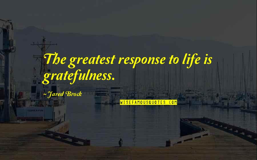 Gratefulness Quotes By Jared Brock: The greatest response to life is gratefulness.