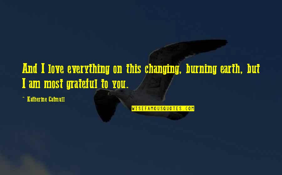 Gratefulness Quotes By Katherine Catmull: And I love everything on this changing, burning