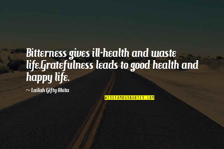 Gratefulness Quotes By Lailah Gifty Akita: Bitterness gives ill-health and waste life.Gratefulness leads to