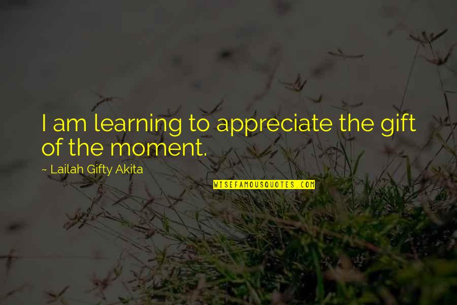 Gratefulness Quotes By Lailah Gifty Akita: I am learning to appreciate the gift of