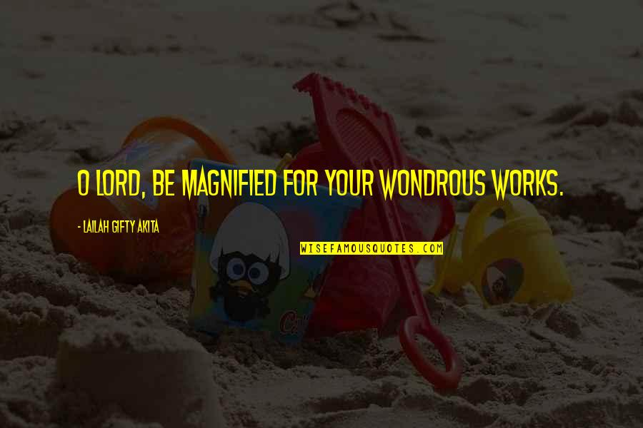 Gratefulness Quotes By Lailah Gifty Akita: O Lord, be magnified for your wondrous works.