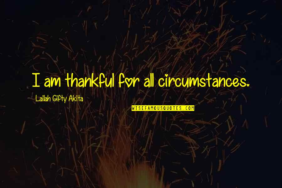 Gratefulness Quotes By Lailah Gifty Akita: I am thankful for all circumstances.