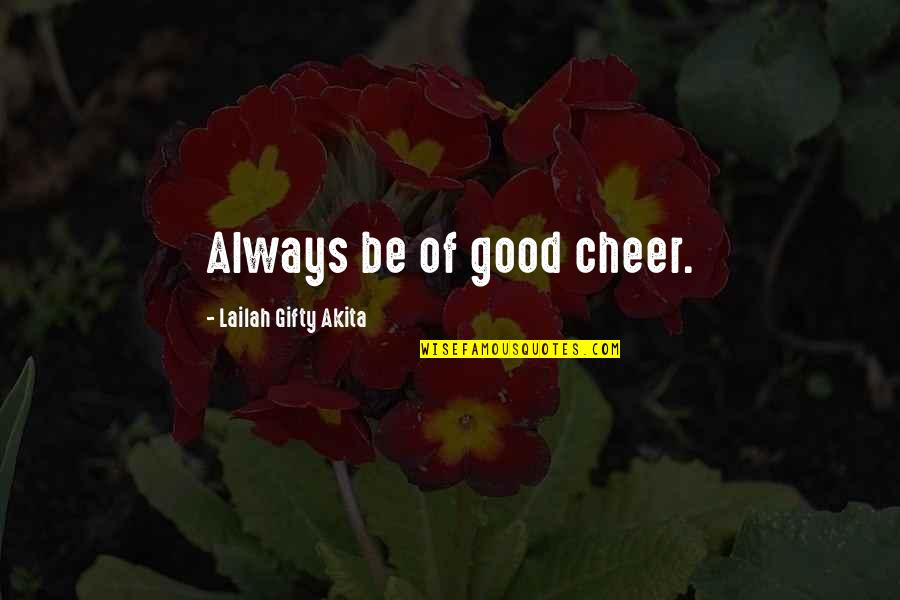 Gratefulness Quotes By Lailah Gifty Akita: Always be of good cheer.