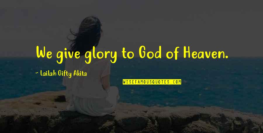 Gratefulness Quotes By Lailah Gifty Akita: We give glory to God of Heaven.