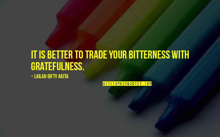 Gratefulness Quotes By Lailah Gifty Akita: It is better to trade your bitterness with