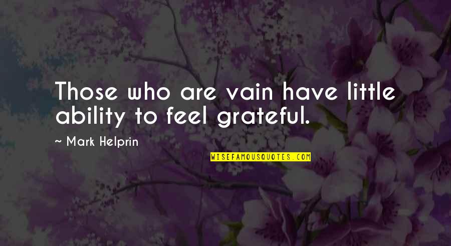 Gratefulness Quotes By Mark Helprin: Those who are vain have little ability to