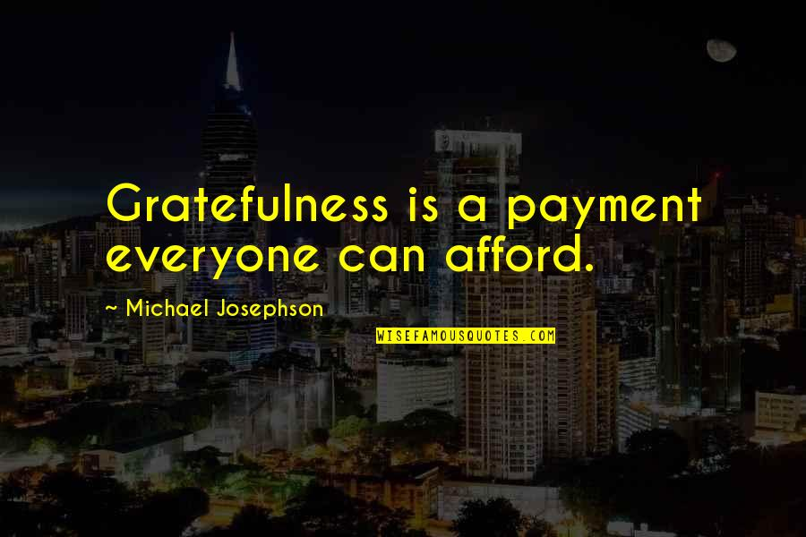 Gratefulness Quotes By Michael Josephson: Gratefulness is a payment everyone can afford.