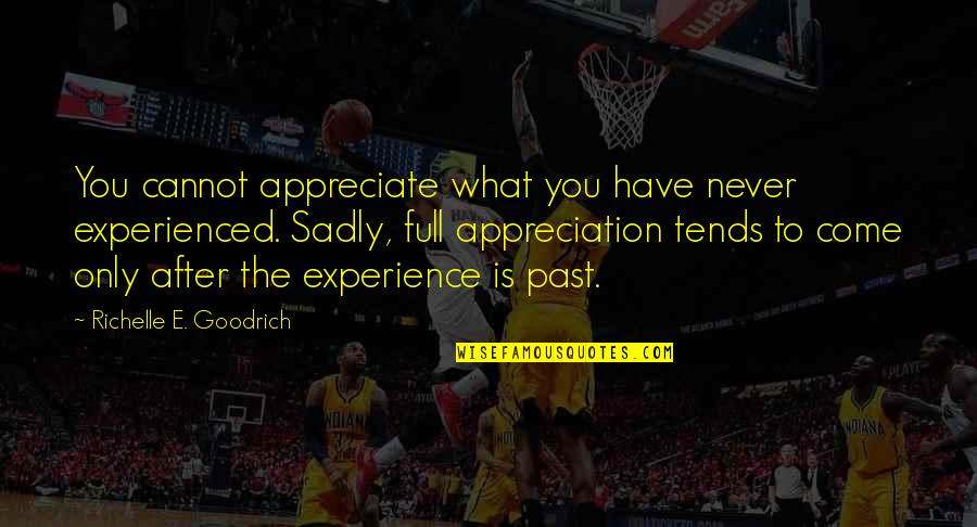 Gratefulness Quotes By Richelle E. Goodrich: You cannot appreciate what you have never experienced.