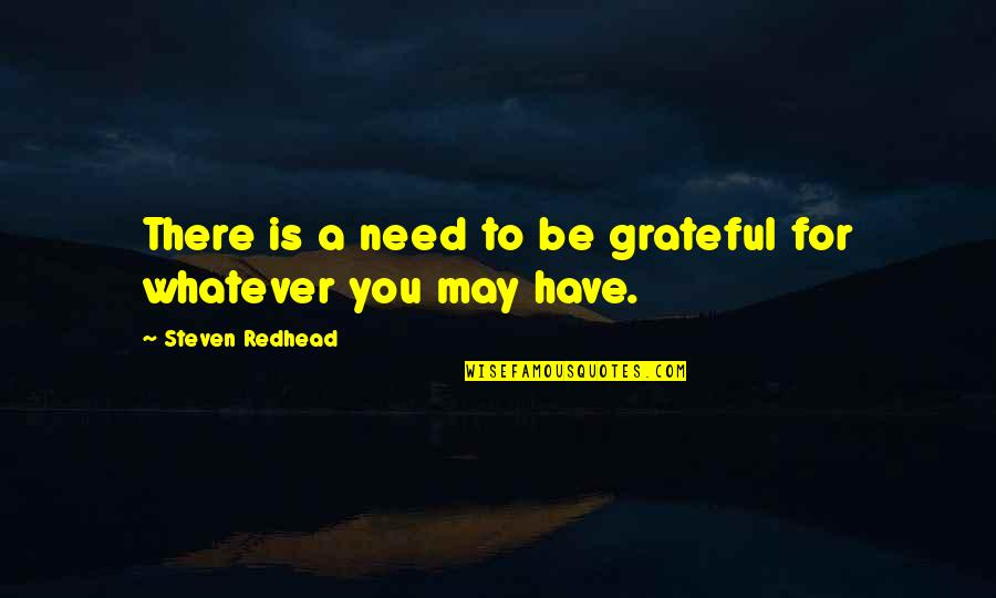Gratefulness Quotes By Steven Redhead: There is a need to be grateful for