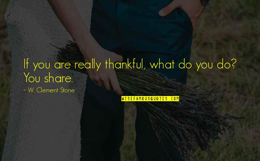 Gratefulness Quotes By W. Clement Stone: If you are really thankful, what do you