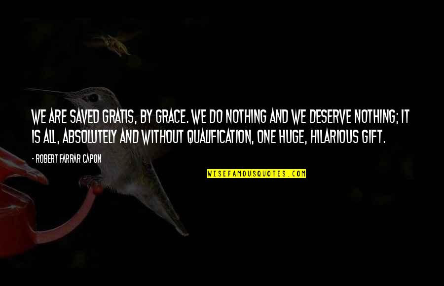 Gratis Quotes By Robert Farrar Capon: We are saved gratis, by grace. We do