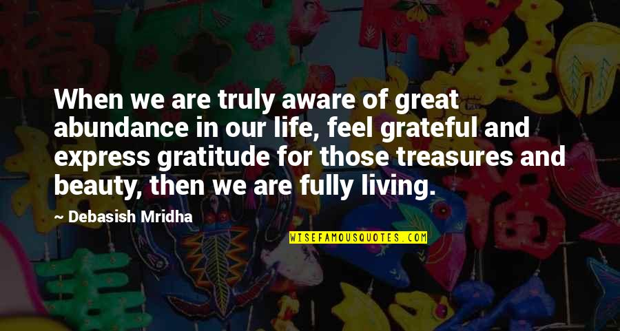 Gratitude For Life Quotes By Debasish Mridha: When we are truly aware of great abundance