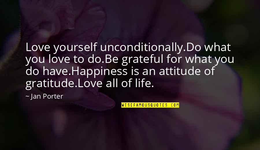 Gratitude For Life Quotes By Jan Porter: Love yourself unconditionally.Do what you love to do.Be