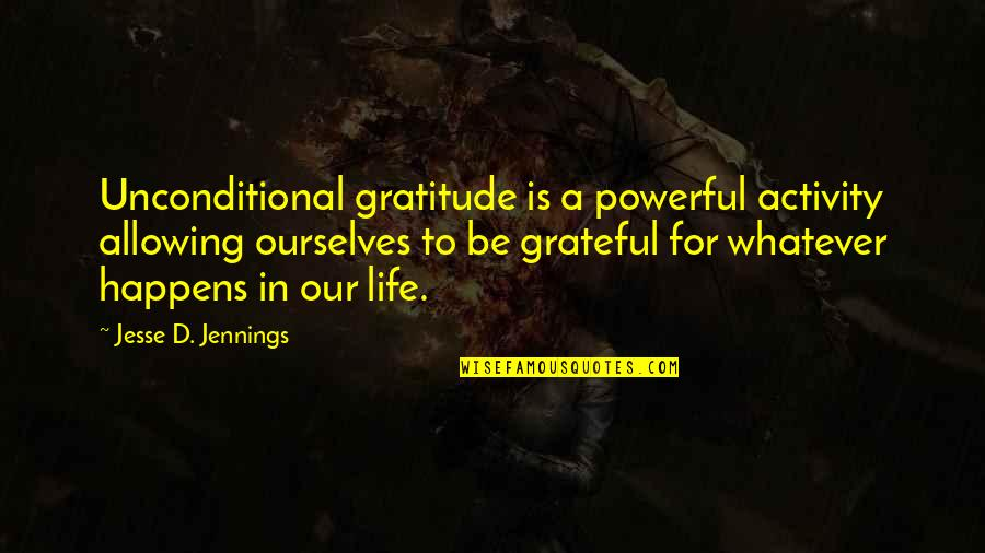 Gratitude For Life Quotes By Jesse D. Jennings: Unconditional gratitude is a powerful activity allowing ourselves