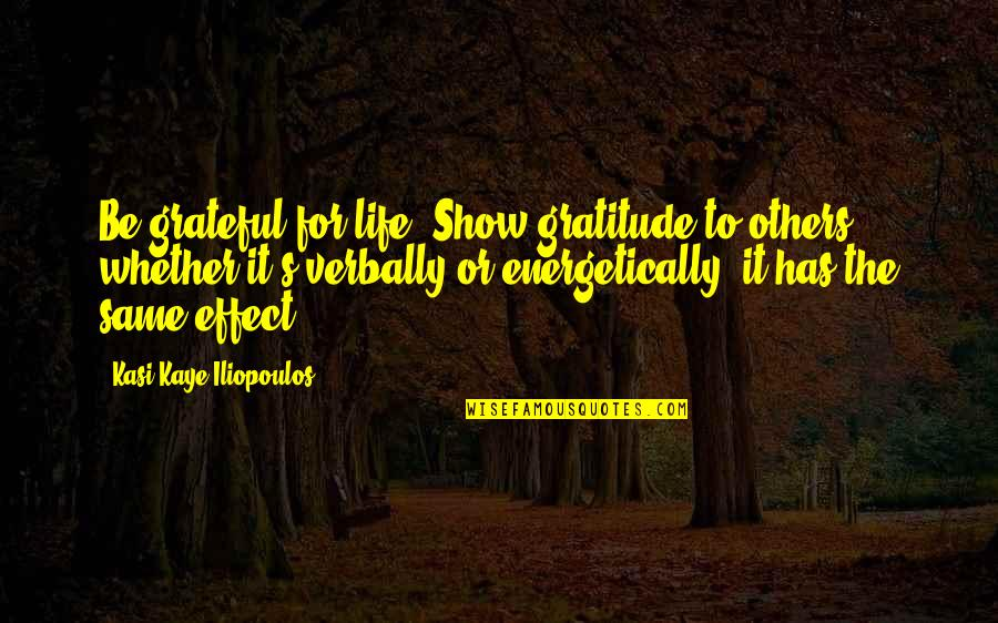 Gratitude For Life Quotes By Kasi Kaye Iliopoulos: Be grateful for life. Show gratitude to others,