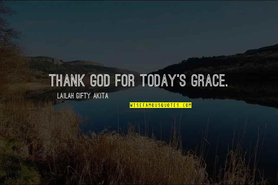 Gratitude For Life Quotes By Lailah Gifty Akita: Thank God for today's grace.